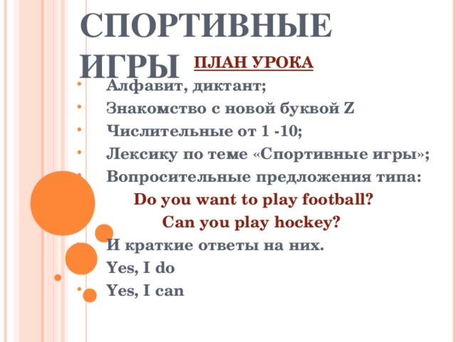 СПОРТИВНЫЕ ИГРЫ ПЛАН УРОКА Алфавит, диктант; Знакомство с новой буквой Z Числительные от 1 -10; Лексику по теме «Спортивные игры»; Вопросительные предложения типа: Do you want to play football? Can you play hockey? И краткие ответы на них. Yes, I do Yes, I can