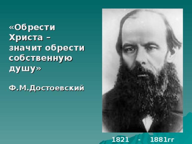 «Обрести Христа – значит обрести собственную душу»  Ф.М.Достоевский 1821 - 1881гг