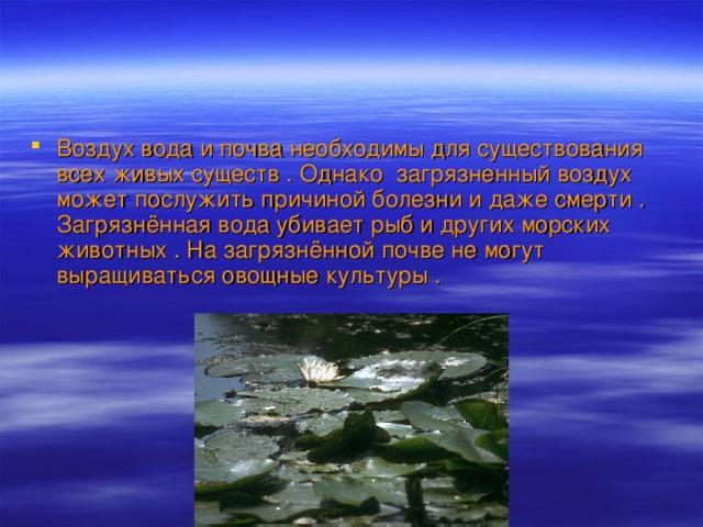 Воздух вода и почва необходимы для существования всех живых существ . Однако загрязненный воздух может послужить причиной болезни и даже смерти . Загрязнённая вода убивает рыб и других морских животных . На загрязнённой почве не могут выращиваться овощные культуры .