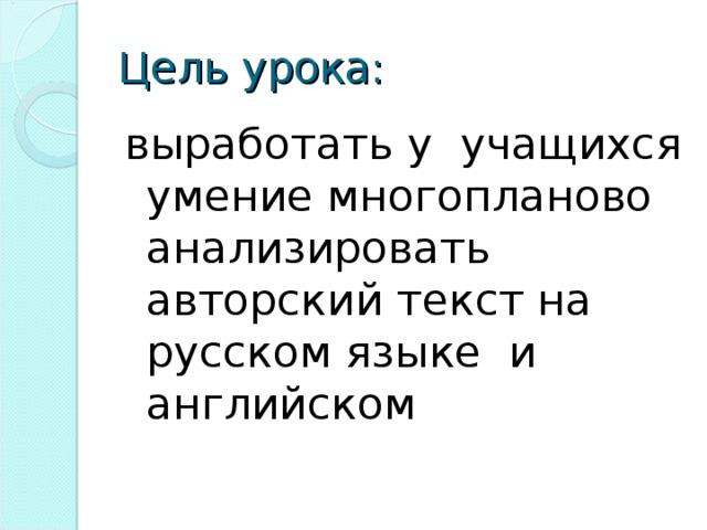 Цель урока: выработать у учащихся умение многопланово анализировать авторский текст на русском языке и английском