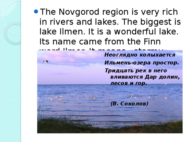 The Novgorod region is very rich in rivers and lakes. The biggest is lake Ilmen. It is a wonderful lake. Its name came from the Finn word Ilmer. It means « stormy ».