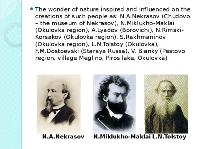 The wonder of nature inspired and influenced on the creations of such people as: N.A.Nekrasov (Chudovo – the museum of Nekrasov), N.Miklukho-Maklai (Okulovka region), A.Lyadov (Borovichi), N.Rimski-Korsakov (Okulovka region), S.Rakhmaninov (Okulovka region), L.N.Tolstoy (Okulovka), F.M.Dostoevski (Staraya Russa), V. Bianky (Pestovo region, village Meglino, Piros lake, Okulovka).