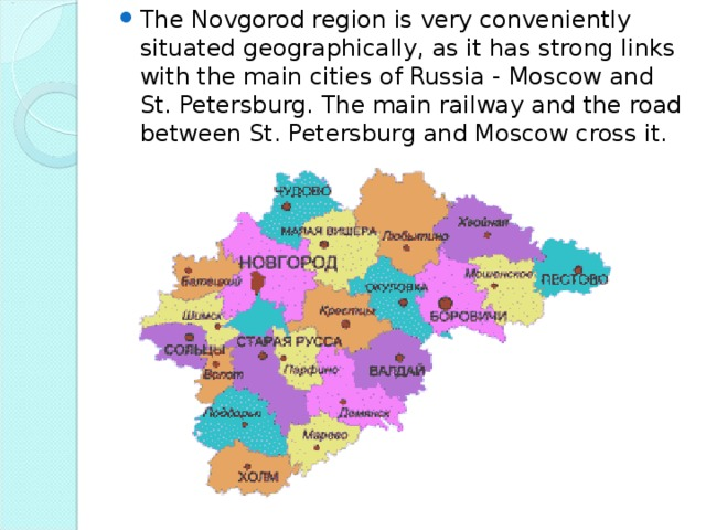 The Novgorod region is very conveniently situated geographically, as it has strong links with the main cities of Russia - Moscow and St. Petersburg. The main railway and the road between St. Petersburg and Moscow cross it.
