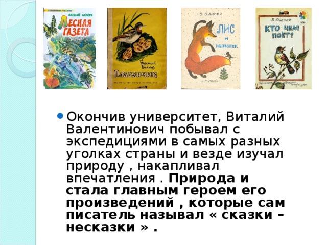 Окончив университет, Виталий Валентинович побывал с экспедициями в самых разных уголках страны и везде изучал природу , накапливал впечатления . Природа и стала главным героем его произведений , которые сам писатель называл « сказки – несказки » .