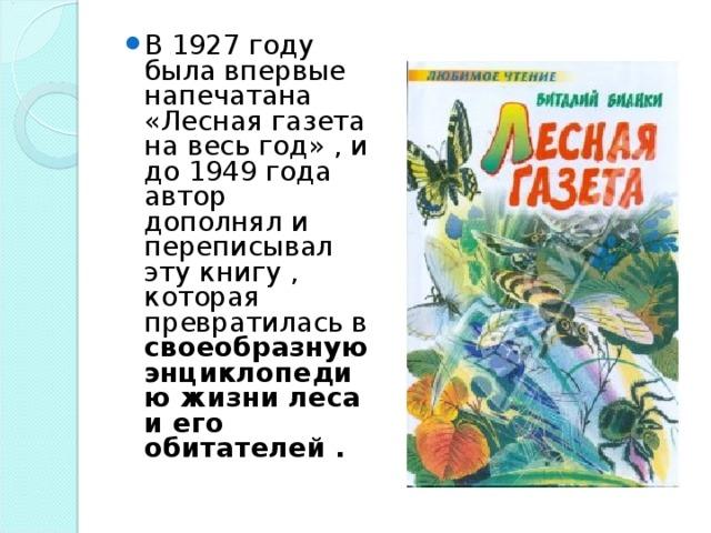 В 1927 году была впервые напечатана «Лесная газета на весь год» , и до 1949 года автор дополнял и переписывал эту книгу , которая превратилась в своеобразную энциклопедию жизни леса и его обитателей .