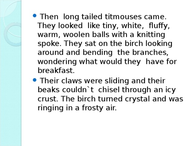 Then long tailed titmouses came. They looked like tiny, white, fluffy, warm, woolen balls with a knitting spoke. They sat on the birch looking around and bending the branches, wondering what would they have for breakfast.  Their claws were sliding and their beaks couldn`t chisel through an icy crust. The birch turned crystal and was ringing in a frosty air.