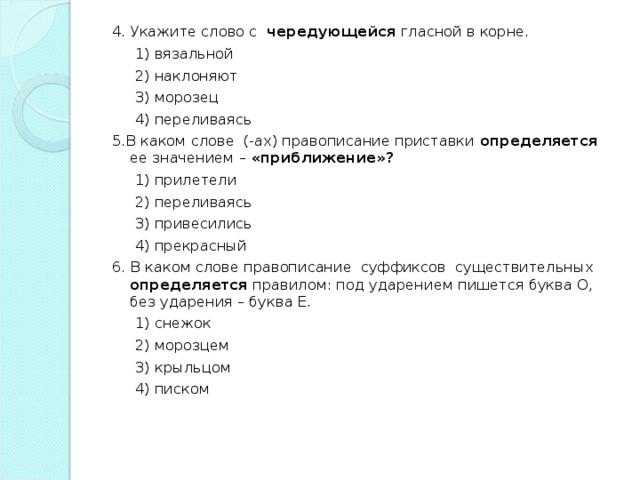 4. Укажите слово с чередующейся гласной в корне.  1) вязальной  2) наклоняют  3) морозец  4) переливаясь 5.В каком слове (-ах) правописание приставки определяется ее значением – «приближение»?  1) прилетели  2) переливаясь  3) привесились  4) прекрасный 6. В каком слове правописание суффиксов существительных определяется правилом: под ударением пишется буква О, без ударения – буква Е.  1) снежок  2) морозцем  3) крыльцом  4) писком