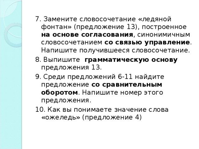 7. Замените словосочетание «ледяной фонтан» (предложение 13), построенное на основе согласования , синонимичным словосочетанием со связью управление . Напишите получившееся словосочетание. 8. Выпишите грамматическую основу предложения 13. 9. Среди предложений 6-11 найдите предложение со сравнительным  оборотом . Напишите номер этого предложения. 10. Как вы понимаете значение слова «ожеледь» (предложение 4)