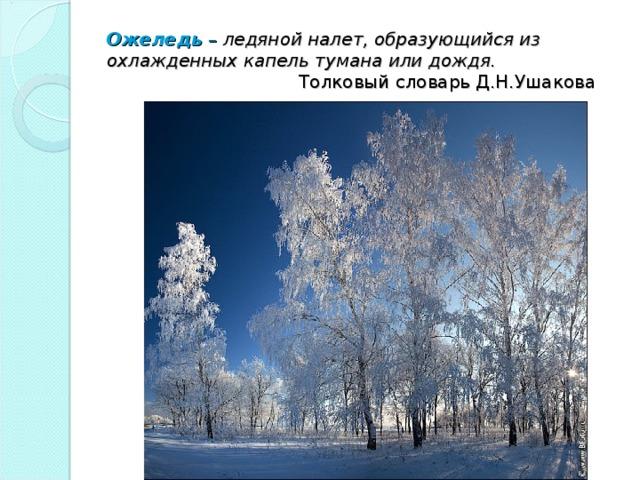 Ожеледь – ледяной налет, образующийся из охлажденных капель тумана или дождя.     Толковый словарь Д.Н.Ушакова