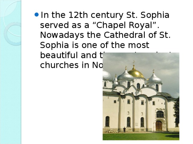 "In the 12th century St. Sophia served as a ""Chapel Royal"". Nowadays the Cathedral of St. Sophia is one of the most beautiful and the most ancient churches in Novgorod region."