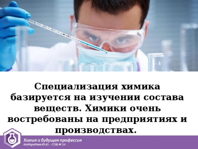 Специализация химика базируется на изучении состава веществ. Химики очень востребованы на предприятиях и производствах.