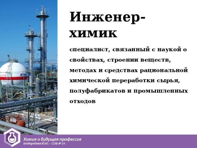 Инженер-химик специалист, связанный с наукой о свойствах, строении веществ, методах и средствах рациональной химической переработки сырья, полуфабрикатов и промышленных отходов