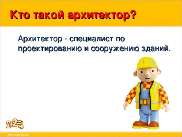Кто такой архитектор?  Архитектор - специалист по проектированию и сооружению зданий.