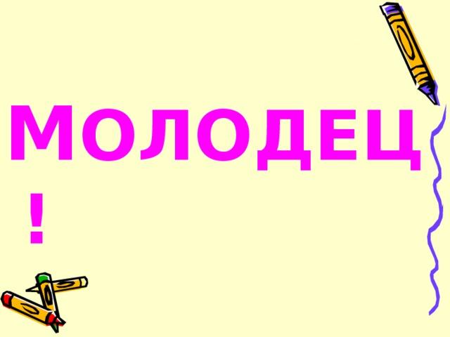 М ОЛОДЕЦ !