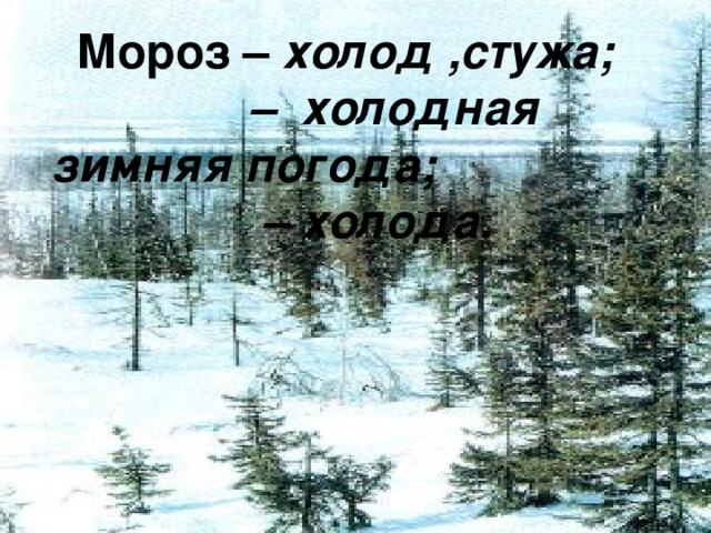 Мороз – холод ,стужа; – холодная зимняя погода; – холода.