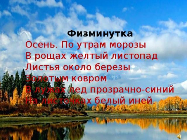 Физминутка Осень. По утрам морозы В рощах желтый листопад Листья около березы Золотым ковром В лужах лед прозрачно-синий На листочках белый иней.