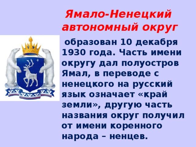 Ямало-Ненецкий автономный округ  образован 10 декабря 1930 года. Часть имени округу дал полуостров Ямал, в переводе с ненецкого на русский язык означает «край земли», другую часть названия округ получил от имени коренного народа – ненцев.