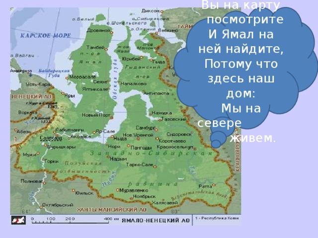 .  Вы на карту посмотрите И Ямал на ней найдите, Потому что здесь наш дом: Мы на севере живем.