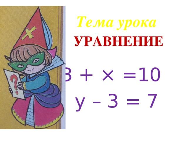 Тема урока УРАВНЕНИЕ  З + × =10  у – 3 = 7
