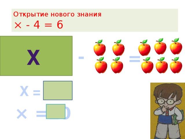 Открытие нового знания  × - 4 = 6 х - = Х = 6+ 4  10  × =