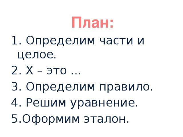 План: 1. Определим части и целое. 2. Х – это … 3. Определим правило. 4. Решим уравнение. 5.Оформим эталон.