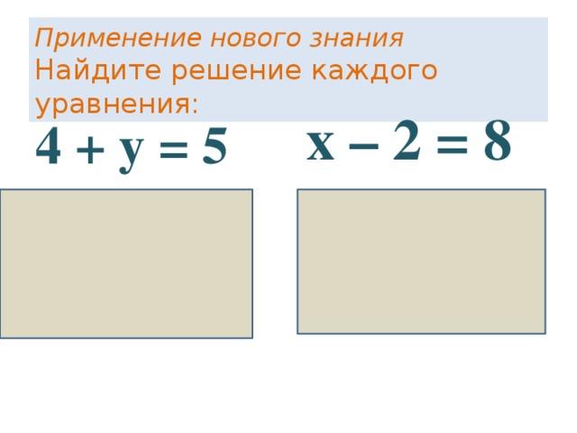 Применение нового знания  Найдите решение каждого уравнения: х – 2 = 8 х = 8 + 2 у = 10 4 + у = 5 у = 5 – 4 у = 1 Данный слайд можно использовать на интерактивной доске –вписать недостающие значения ,если доски нет, то можно предложить ученикам самостоятельно в тетрадях решить эти уравнения.