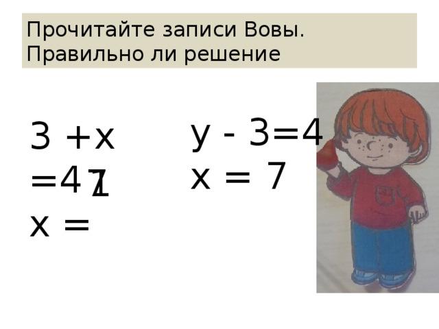 Прочитайте записи Вовы.  Правильно ли решение у - 3=4 х = 7 3 +х =4 х = 1 7