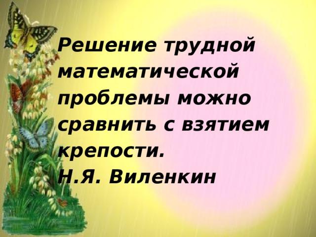 Решение трудной математической проблемы можно сравнить с взятием крепости.  Н.Я. Виленкин