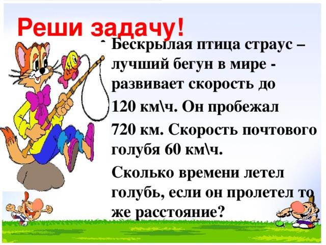 Реши задачу! Бескрылая птица страус – лучший бегун в мире - развивает скорость до 120 км\ч. Он пробежал 720 км. Скорость почтового голубя 60 км\ч. Сколько времени летел голубь, если он пролетел то же расстояние?