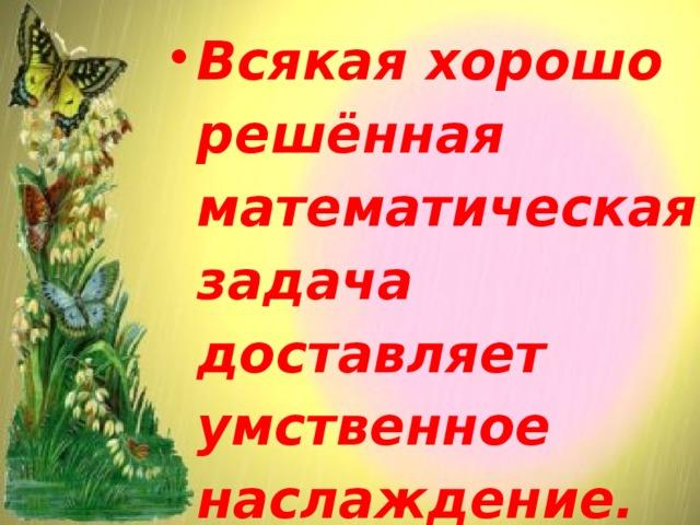 Всякая хорошо решённая математическая задача доставляет умственное наслаждение.  Г. Гессе