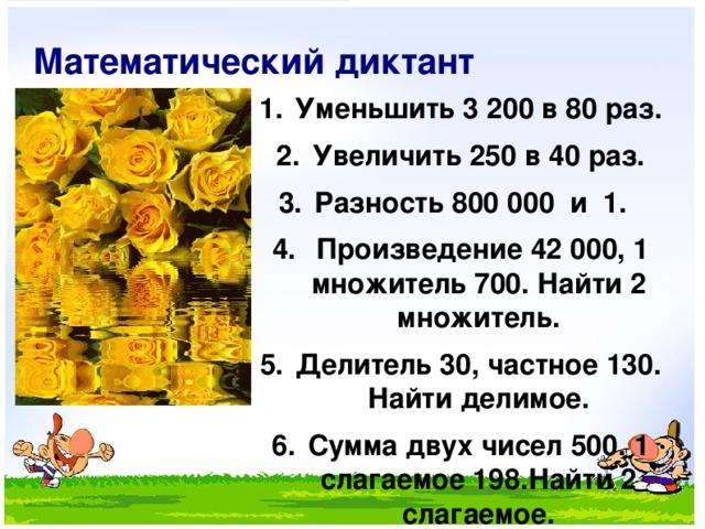 Математический диктант Уменьшить 3 200 в 80 раз. Увеличить 250 в 40 раз. Разность 800 000 и 1.  Произведение 42 000, 1 множитель 700. Найти 2 множитель. Делитель 30, частное 130. Найти делимое. Сумма двух чисел 500. 1 слагаемое 198.Найти 2 слагаемое.