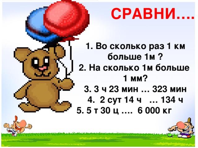 СРАВНИ…. 1. Во сколько раз 1 км больше 1м ? 2. На сколько 1м больше 1 мм? 3. 3 ч 23 мин … 323 мин 4. 2 сут 14 ч … 134 ч 5. 5 т 30 ц …. 6 000 кг