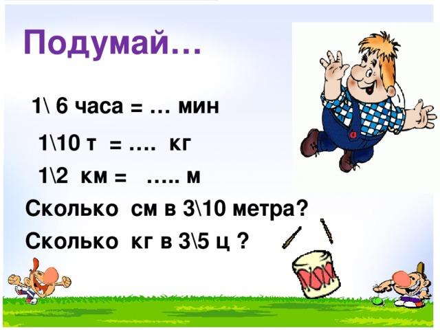 Подумай…  1\ 6 часа = … мин  1\10 т = …. кг  1\2 км = ….. м  Сколько см в 3\10 метра?  Сколько кг в 3\5 ц ?