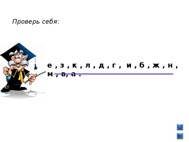 Проверь себя : е , з , к , л , д , г , и , б , ж , н , м , в, а .