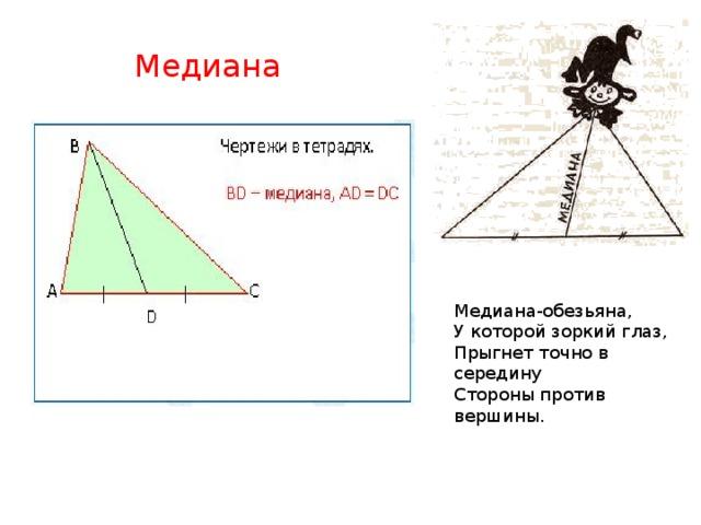 Медиана  Медиана-обезьяна,  У которой зоркий глаз,  Прыгнет точно в середину  Стороны против вершины.