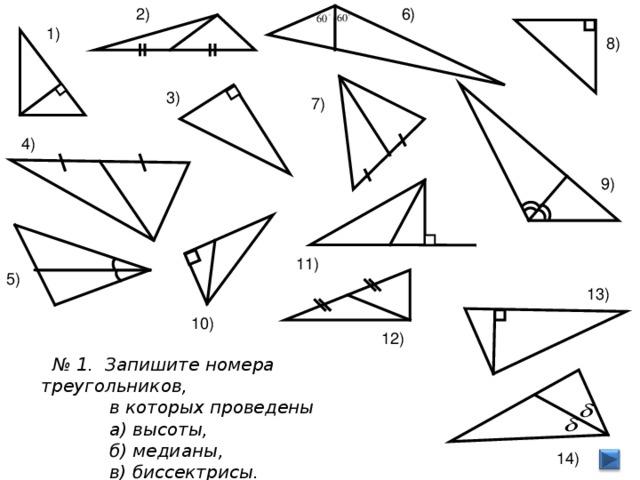 6) 2) 1) 8) 3) 7) 4) 9) 11) 5) 13)  10) 12)  № 1. Запишите номера треугольников,  в которых проведены  а) высоты,  б) медианы,  в) биссектрисы. 14)