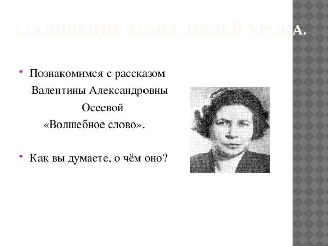 Сообщение темы, целей урока.   Познакомимся с рассказом  Валентины Александровны  Осеевой  «Волшебное слово».