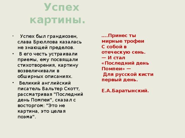 Успех картины. … .Принес ты мирные трофеи С собой в отеческую сень. — И стал «Последний день Помпеи» —  Для русской кисти первый день.  Е.А.Баратынский.