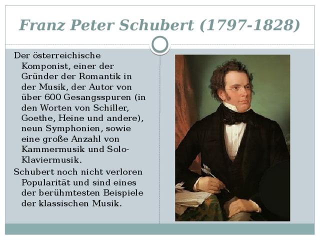 Franz Peter Schubert (1797-1828) Der österreichische Komponist, einer der Gründer der Romantik in der Musik, der Autor von über 600 Gesangsspuren (in den Worten von Schiller, Goethe, Heine und andere), neun Symphonien, sowie eine große Anzahl von Kammermusik und Solo-Klaviermusik. Schubert noch nicht verloren Popularität und sind eines der berühmtesten Beispiele der klassischen Musik.
