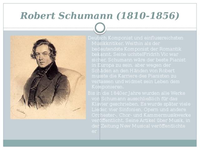 Robert Schumann (1810-1856) Deutsch Komponist und einflussreichsten Musikkritiker. Weithin als der bedeutendste Komponist der Romantik bekannt. Seine uchitelFridrih Vic war sicher, Schumann wäre der beste Pianist in Europa zu sein, aber wegen der Schäden an den Händen von Robert musste die Karriere des Pianisten zu verlassen und widmet sein Leben dem Komponieren. Bis in die 1840er Jahre wurden alle Werke von Schumann ausschließlich für das Klavier geschrieben. Es wurde später viele Lieder, vier Sinfonien, Opern und andere Orchester-, Chor- und Kammermusikwerke veröffentlicht. Seine Artikel über Musik, in der Zeitung New Musical veröffentlichte er