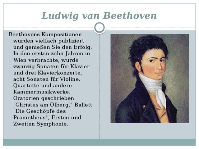 Ludwig van Beethoven Beethovens Kompositionen wurden vielfach publiziert und genießen Sie den Erfolg. In den ersten zehn Jahren in Wien verbrachte, wurde zwanzig Sonaten für Klavier und drei Klavierkonzerte, acht Sonaten für Violine, Quartette und andere Kammermusikwerke, Oratorien geschrieben