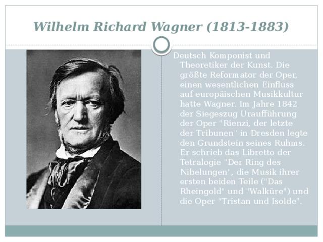 Wilhelm Richard Wagner (1813-1883) Deutsch Komponist und Theoretiker der Kunst. Die größte Reformator der Oper, einen wesentlichen Einfluss auf europäischen Musikkultur hatte Wagner. Im Jahre 1842 der Siegeszug Uraufführung der Oper