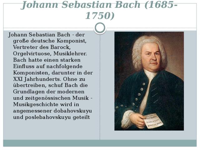 Johann Sebastian Bach (1685-1750) Johann Sebastian Bach - der große deutsche Komponist, Vertreter des Barock, Orgelvirtuose, Musiklehrer. Bach hatte einen starken Einfluss auf nachfolgende Komponisten, darunter in der XXI Jahrhunderts. Ohne zu übertreiben, schuf Bach die Grundlagen der modernen und zeitgenössischen Musik - Musikgeschichte wird in angemessener dobahovskuyu und poslebahovskuyu geteilt