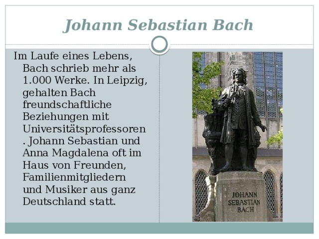 Johann Sebastian Bach Im Laufe eines Lebens, Bach schrieb mehr als 1.000 Werke. In Leipzig, gehalten Bach freundschaftliche Beziehungen mit Universitätsprofessoren. Johann Sebastian und Anna Magdalena oft im Haus von Freunden, Familienmitgliedern und Musiker aus ganz Deutschland statt.