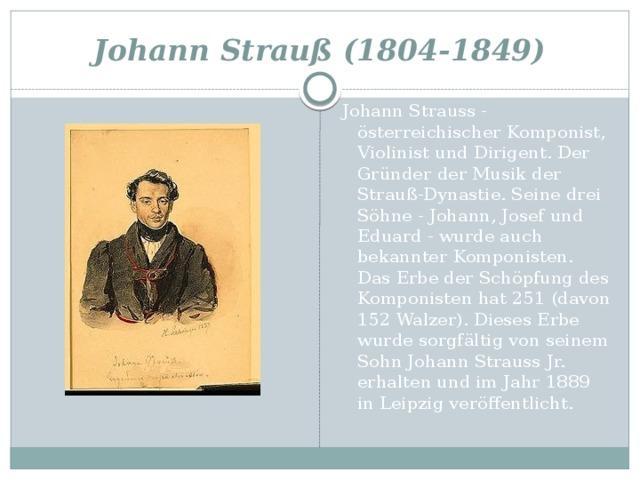 Johann Strauß (1804-1849) Johann Strauss - österreichischer Komponist, Violinist und Dirigent. Der Gründer der Musik der Strauß-Dynastie. Seine drei Söhne - Johann, Josef und Eduard - wurde auch bekannter Komponisten. Das Erbe der Schöpfung des Komponisten hat 251 (davon 152 Walzer). Dieses Erbe wurde sorgfältig von seinem Sohn Johann Strauss Jr. erhalten und im Jahr 1889 in Leipzig veröffentlicht.
