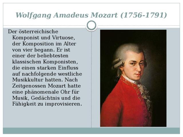 Wolfgang Amadeus Mozart (1756-1791) Der österreichische Komponist und Virtuose, der Komposition im Alter von vier begann. Er ist einer der beliebtesten klassischen Komponisten, die einen starken Einfluss auf nachfolgende westliche Musikkultur hatten. Nach Zeitgenossen Mozart hatte eine phänomenale Ohr für Musik, Gedächtnis und die Fähigkeit zu improvisieren.