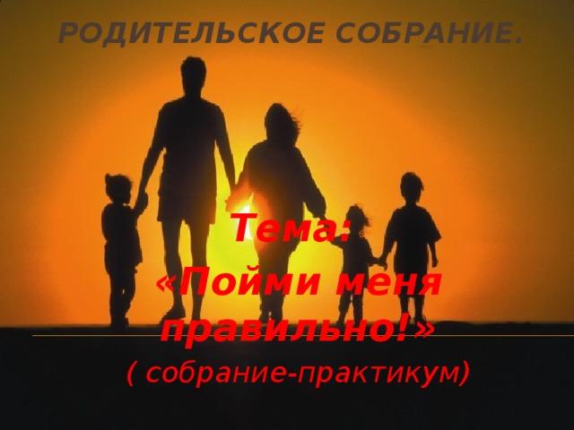 Родительское собрание. Тема: «Пойми меня правильно!» ( собрание-практикум)