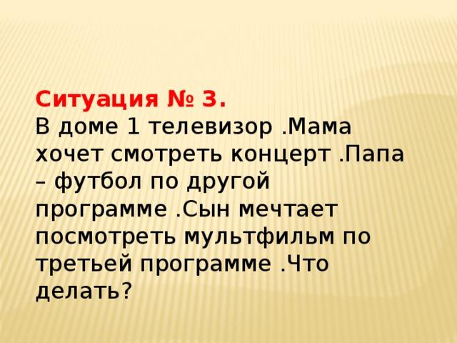 Ситуация № 3. В доме 1 телевизор .Мама хочет смотреть концерт .Папа – футбол по другой программе .Сын мечтает посмотреть мультфильм по третьей программе .Что делать?
