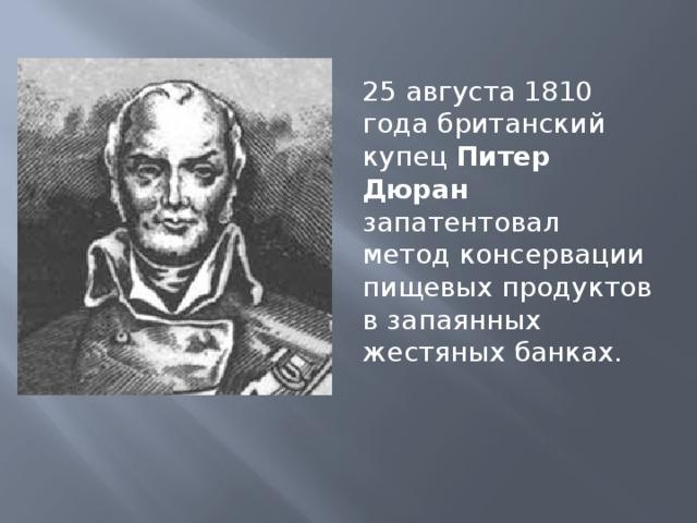 25 августа 1810 года британский купец Питер Дюран запатентовал метод консервации пищевых продуктов в запаянных жестяных банках.
