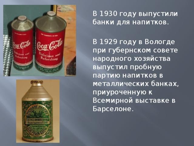 В 1930 году выпустили банки для напитков. В 1929 году в Вологде при губернском совете народного хозяйства выпустил пробную партию напитков в металлических банках, приуроченную к Всемирной выставке в Барселоне.